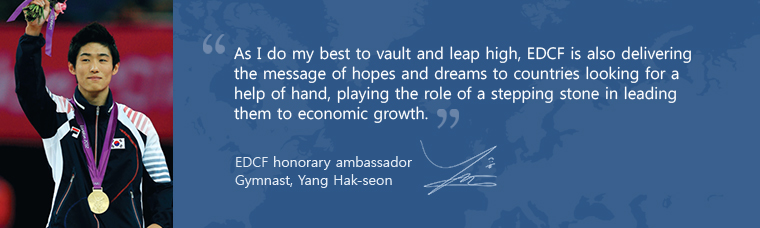 As I do my best to vault and leap high, EDCF is also delivering the message of hopes and dreams to countries looking for a help of hand, playing the role of a stepping stone in leading them to economic growth. EDCF honorary ambassador Gymnast, Yang Hak-sun