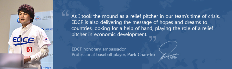 As I took the mound as a relief pitcher in our team's time of crisis, EDCF is also delivering the message of hopes and dreams to countries looking for a help of hand, playing the role of a relief pitcher in economic development. EDCF홍보대사 박찬호 선수 EDCF honorary ambassador Professional baseball player, Park Chan-ho